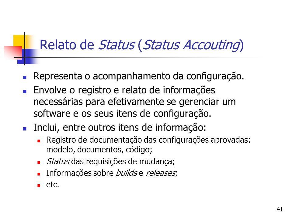 41 Relato de Status (Status Accouting) Representa o acompanhamento da configuração. Envolve o registro e relato de informações necessárias para efetiv