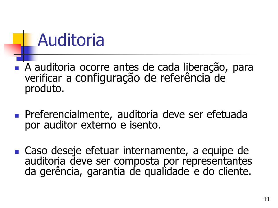 44 Auditoria A auditoria ocorre antes de cada liberação, para verificar a configuração de referência de produto. Preferencialmente, auditoria deve ser