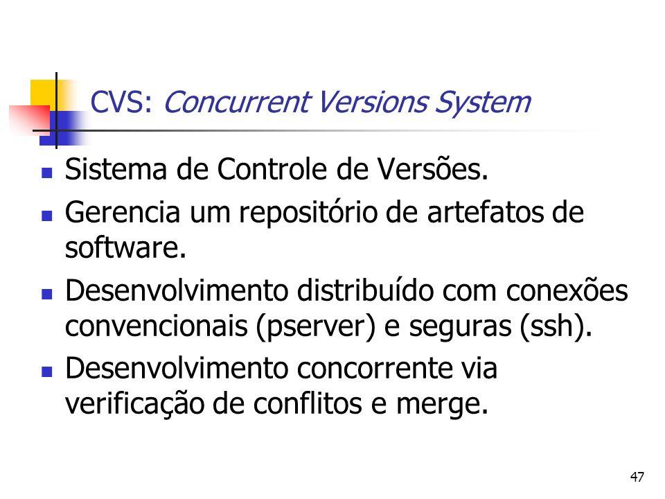 47 CVS: Concurrent Versions System Sistema de Controle de Versões. Gerencia um repositório de artefatos de software. Desenvolvimento distribuído com c