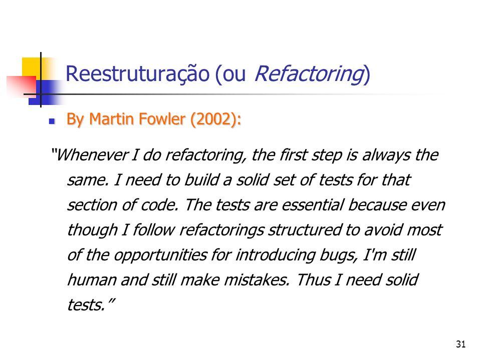31 Reestruturação (ou Refactoring) By Martin Fowler (2002): By Martin Fowler (2002): Whenever I do refactoring, the first step is always the same.