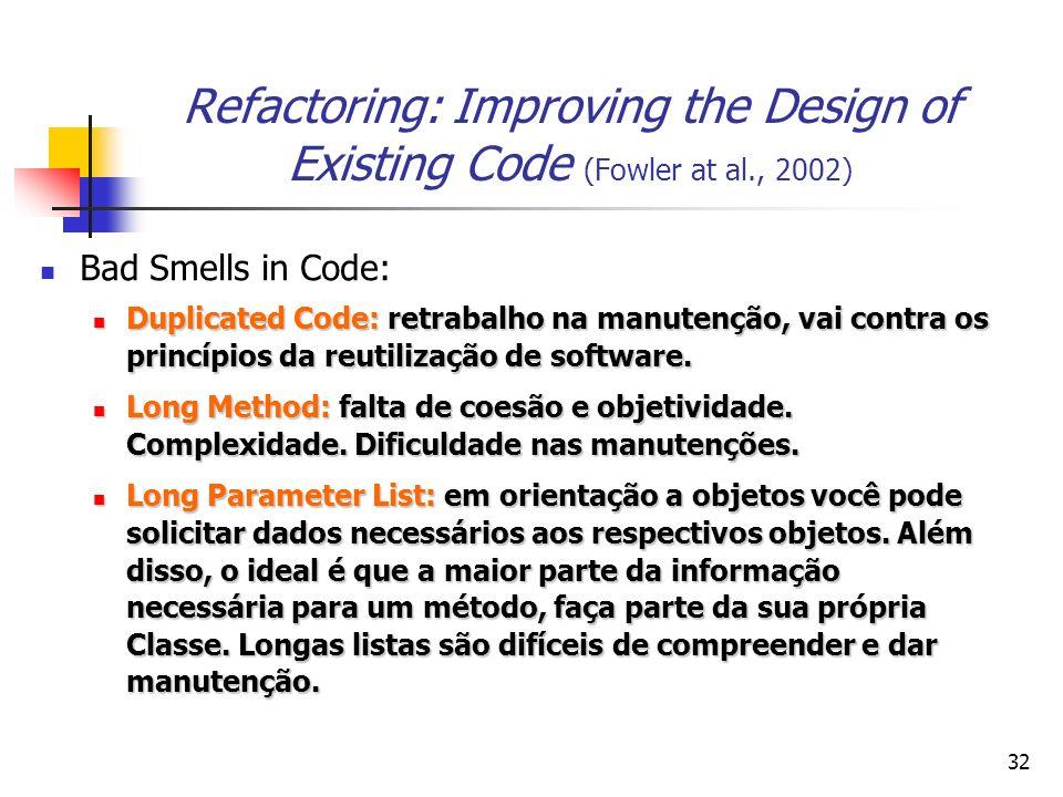 32 Refactoring: Improving the Design of Existing Code (Fowler at al., 2002) Bad Smells in Code: Duplicated Code: retrabalho na manutenção, vai contra os princípios da reutilização de software.
