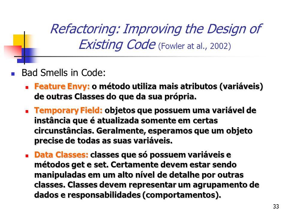 33 Refactoring: Improving the Design of Existing Code (Fowler at al., 2002) Bad Smells in Code: Feature Envy: o método utiliza mais atributos (variáveis) de outras Classes do que da sua própria.