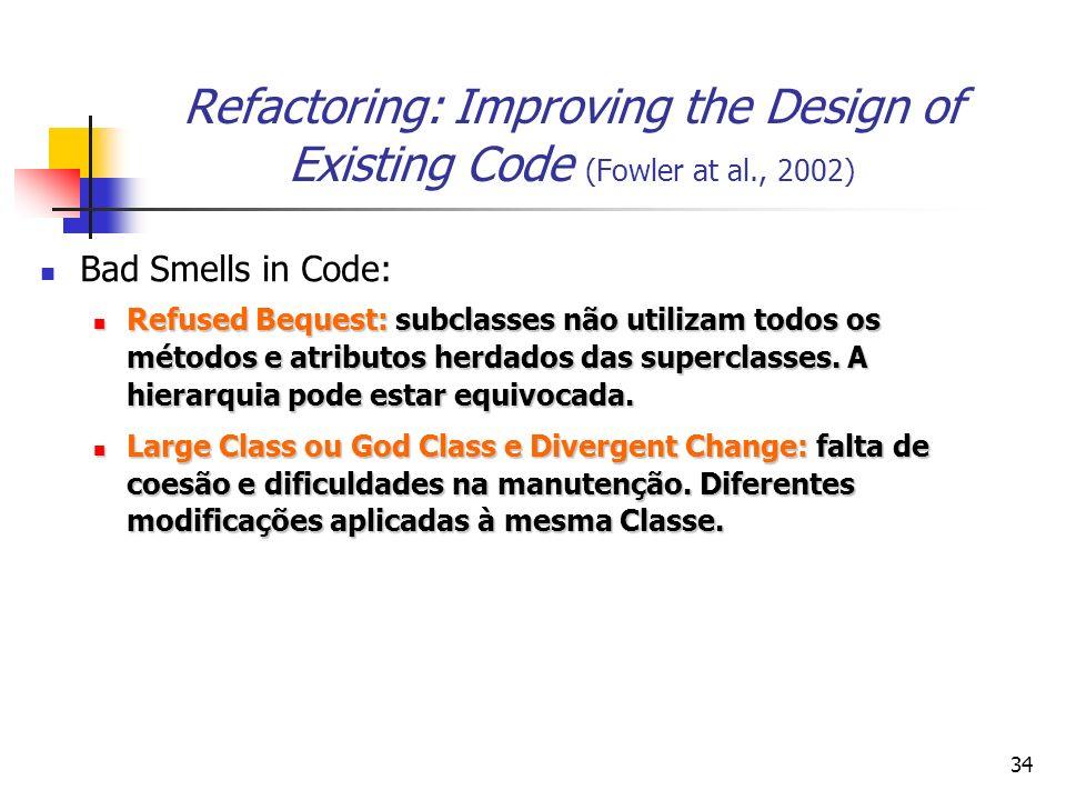 34 Refactoring: Improving the Design of Existing Code (Fowler at al., 2002) Bad Smells in Code: Refused Bequest: subclasses não utilizam todos os métodos e atributos herdados das superclasses.
