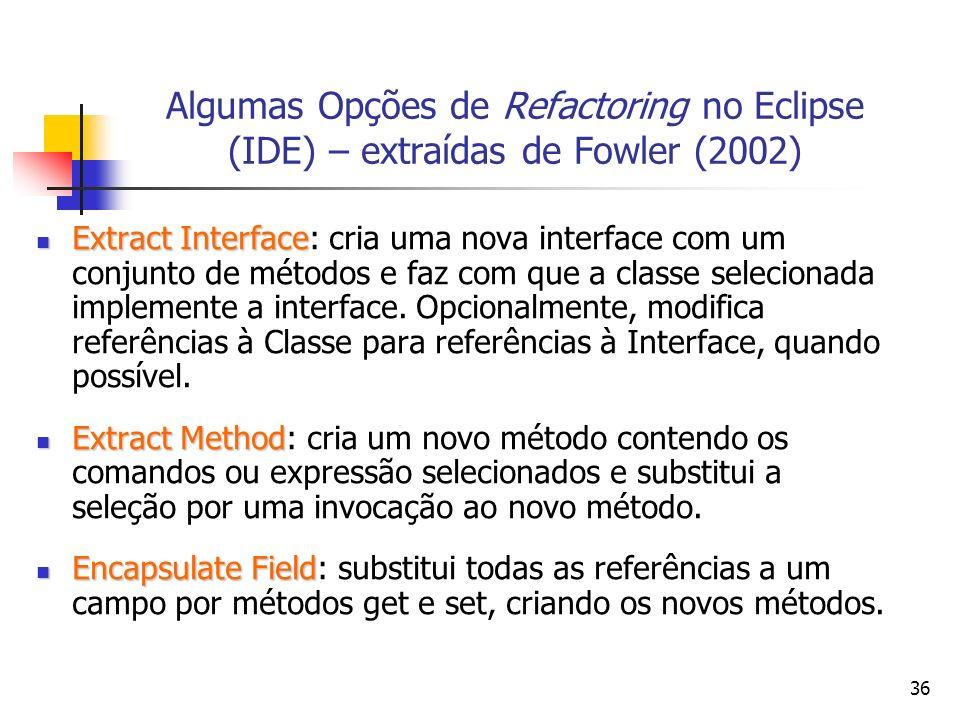 36 Algumas Opções de Refactoring no Eclipse (IDE) – extraídas de Fowler (2002) Extract Interface Extract Interface: cria uma nova interface com um conjunto de métodos e faz com que a classe selecionada implemente a interface.