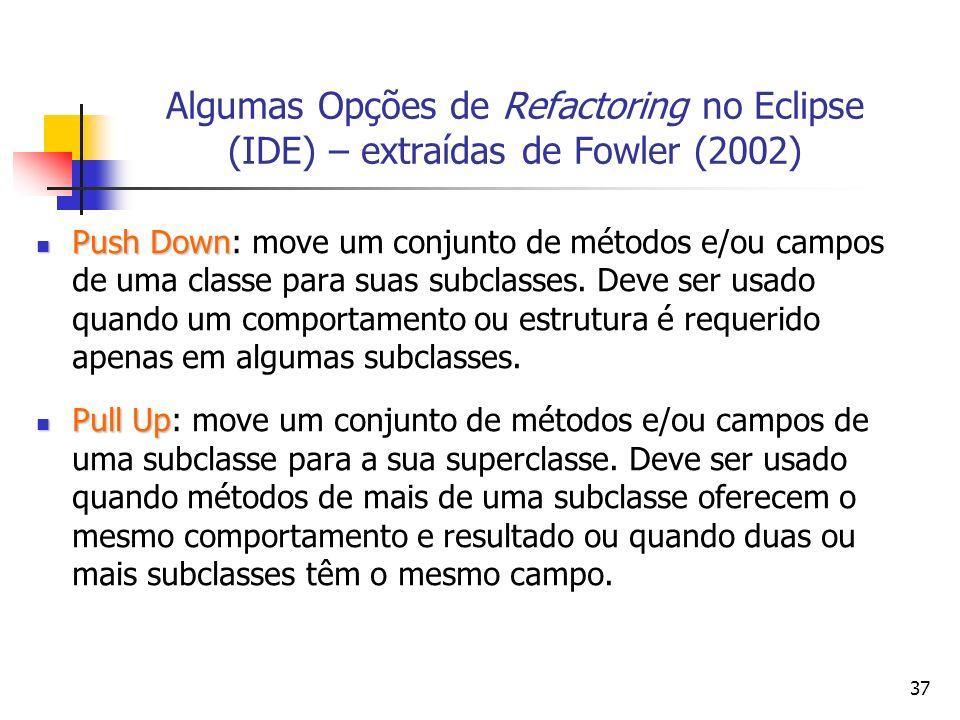 37 Algumas Opções de Refactoring no Eclipse (IDE) – extraídas de Fowler (2002) Push Down Push Down: move um conjunto de métodos e/ou campos de uma classe para suas subclasses.