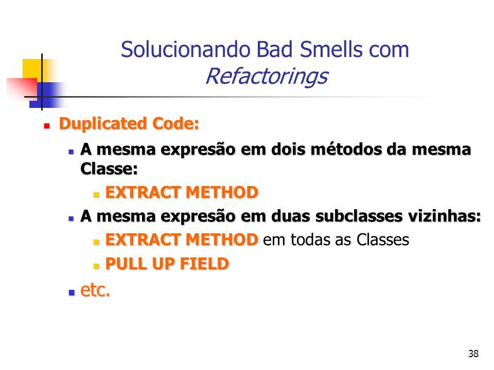 38 Solucionando Bad Smells com Refactorings Duplicated Code: Duplicated Code: A mesma expresão em dois métodos da mesma Classe: A mesma expresão em dois métodos da mesma Classe: EXTRACT METHOD EXTRACT METHOD A mesma expresão em duas subclasses vizinhas: A mesma expresão em duas subclasses vizinhas: EXTRACT METHOD EXTRACT METHOD em todas as Classes PULL UP FIELD PULL UP FIELD etc.