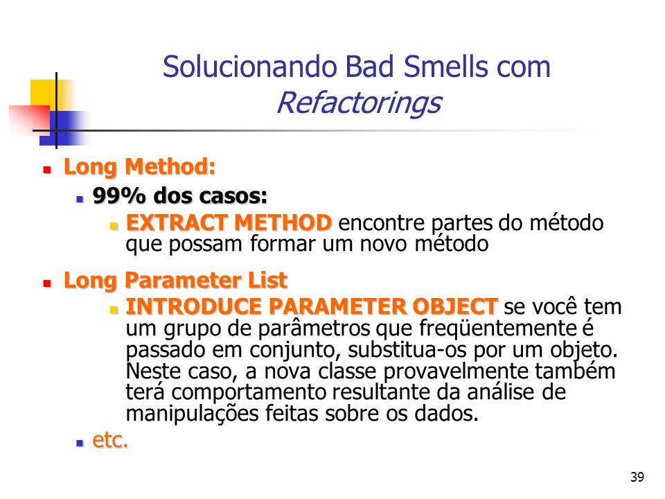 39 Solucionando Bad Smells com Refactorings Long Method: Long Method: 99% dos casos: 99% dos casos: EXTRACT METHOD EXTRACT METHOD encontre partes do método que possam formar um novo método Long Parameter List Long Parameter List INTRODUCE PARAMETER OBJECT INTRODUCE PARAMETER OBJECT se você tem um grupo de parâmetros que freqüentemente é passado em conjunto, substitua-os por um objeto.