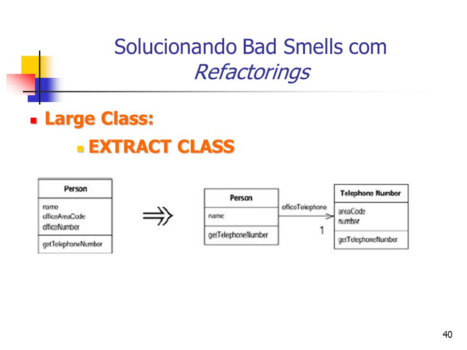 40 Solucionando Bad Smells com Refactorings Large Class: Large Class: EXTRACT CLASS EXTRACT CLASS