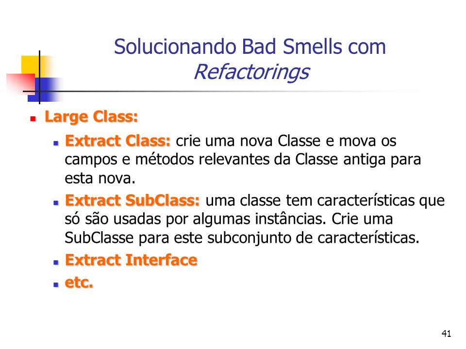 41 Solucionando Bad Smells com Refactorings Large Class: Large Class: Extract Class: Extract Class: crie uma nova Classe e mova os campos e métodos relevantes da Classe antiga para esta nova.