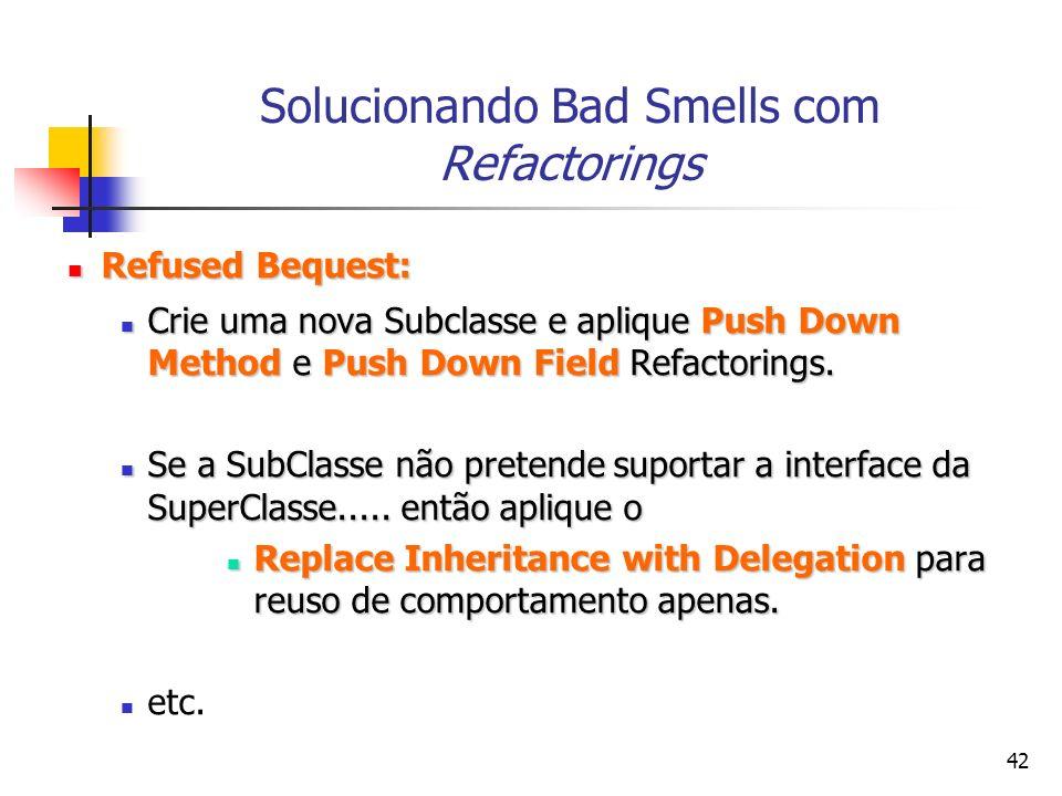 42 Solucionando Bad Smells com Refactorings Refused Bequest: Refused Bequest: Crie uma nova Subclasse e aplique Push Down Method e Push Down Field Refactorings.