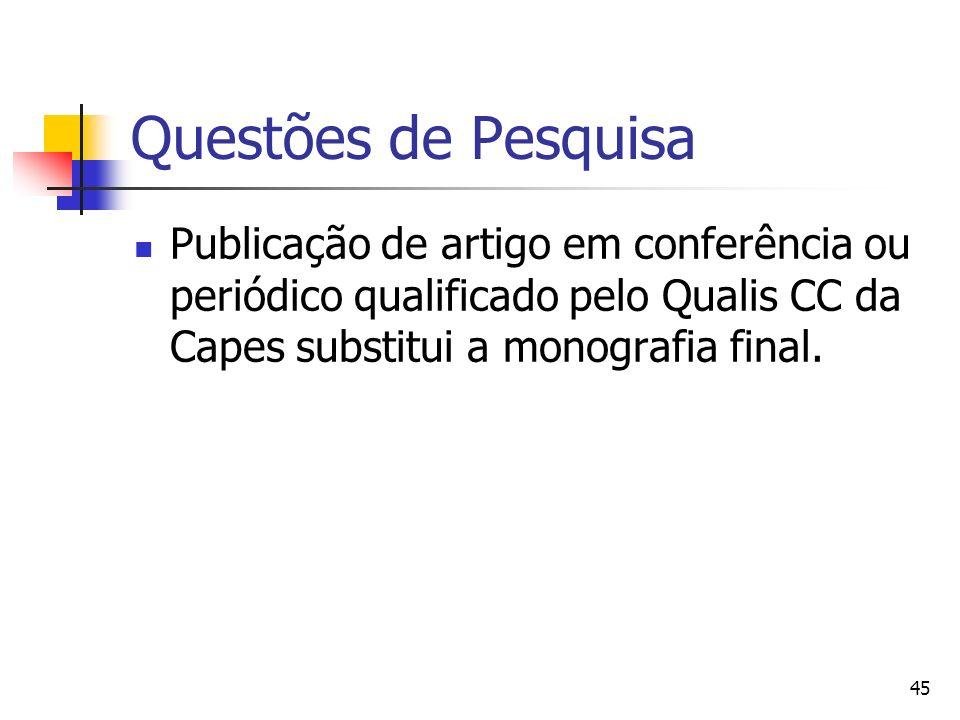 45 Questões de Pesquisa Publicação de artigo em conferência ou periódico qualificado pelo Qualis CC da Capes substitui a monografia final.