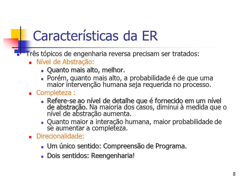 8 Características da ER Três tópicos de engenharia reversa precisam ser tratados: Nível de Abstração: Quanto mais alto, melhor.