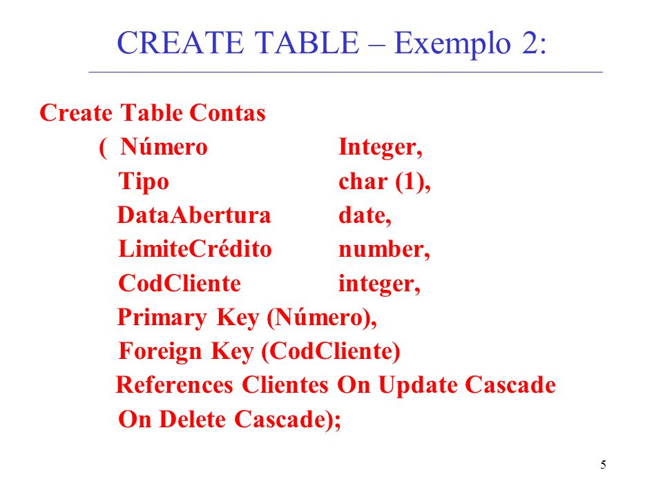5 CREATE TABLE – Exemplo 2: Create Table Contas ( NúmeroInteger, Tipochar (1), DataAbertura date, LimiteCrédito number, CodCliente integer, Primary Key (Número), Foreign Key (CodCliente) References Clientes On Update Cascade On Delete Cascade);