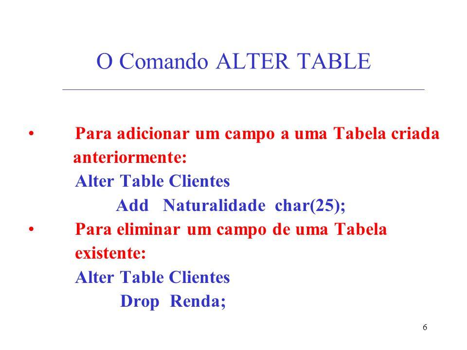 6 O Comando ALTER TABLE Para adicionar um campo a uma Tabela criada anteriormente: Alter Table Clientes Add Naturalidade char(25); Para eliminar um campo de uma Tabela existente: Alter Table Clientes Drop Renda;