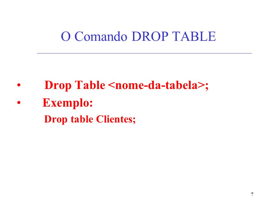7 O Comando DROP TABLE Drop Table ; Exemplo: Drop table Clientes;