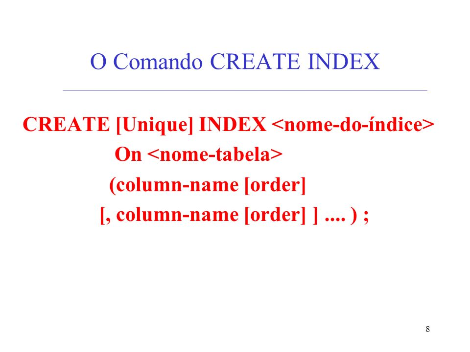 8 O Comando CREATE INDEX CREATE [Unique] INDEX On (column-name [order] [, column-name [order] ].... ) ;