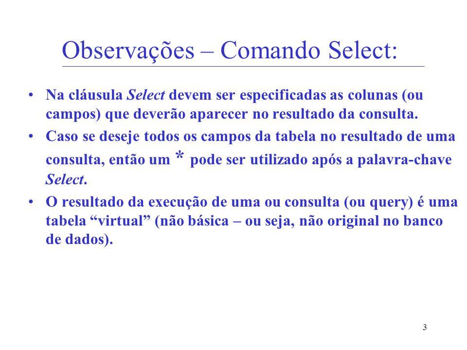 3 Observações – Comando Select: Na cláusula Select devem ser especificadas as colunas (ou campos) que deverão aparecer no resultado da consulta. Caso