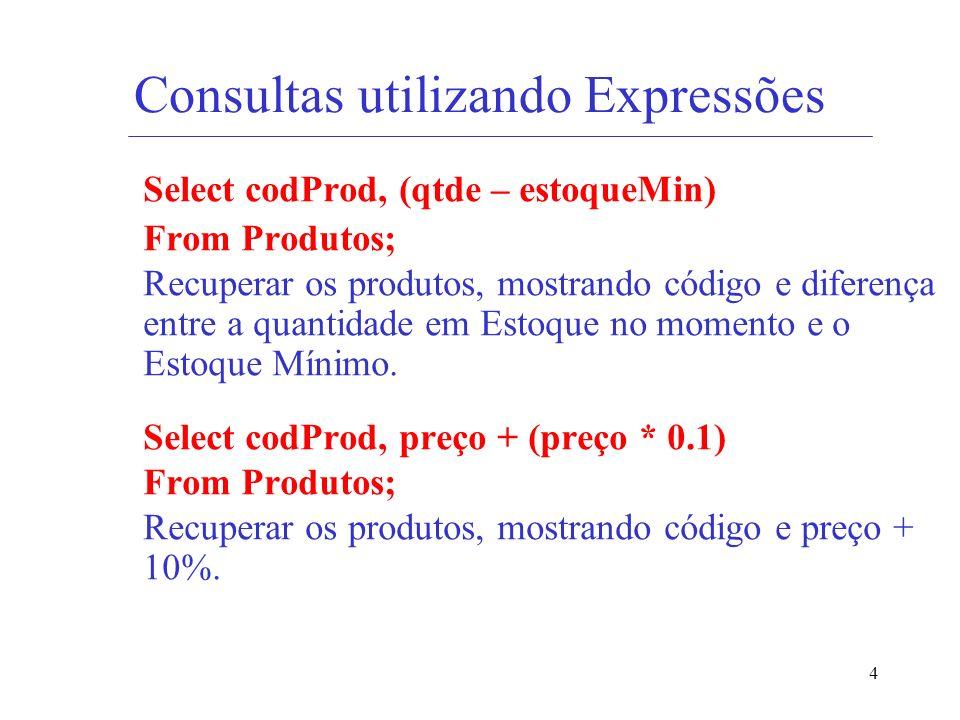 4 Consultas utilizando Expressões Select codProd, (qtde – estoqueMin) From Produtos; Recuperar os produtos, mostrando código e diferença entre a quant