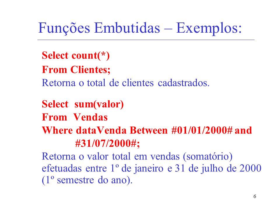 6 Funções Embutidas – Exemplos: Select count(*) From Clientes; Retorna o total de clientes cadastrados. Select sum(valor) From Vendas Where dataVenda