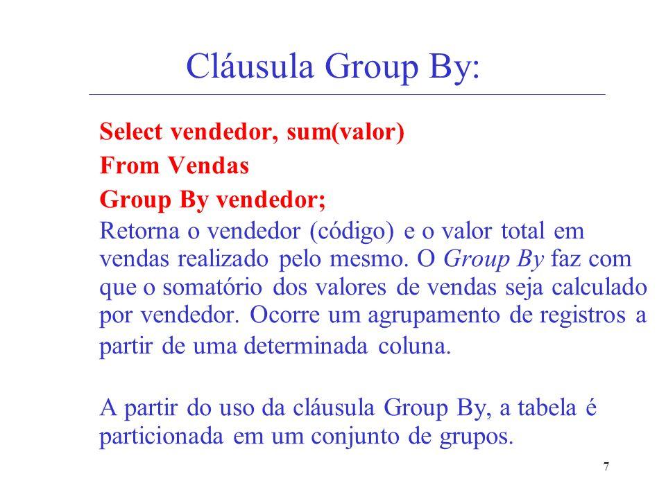 7 Cláusula Group By: Select vendedor, sum(valor) From Vendas Group By vendedor; Retorna o vendedor (código) e o valor total em vendas realizado pelo m