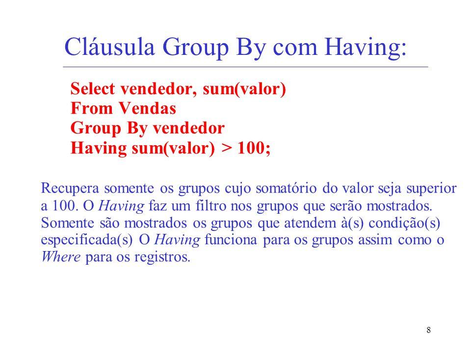 8 Cláusula Group By com Having: Select vendedor, sum(valor) From Vendas Group By vendedor Having sum(valor) > 100; Recupera somente os grupos cujo som