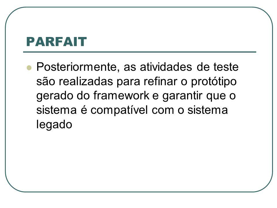 PARFAIT Posteriormente, as atividades de teste são realizadas para refinar o protótipo gerado do framework e garantir que o sistema é compatível com o sistema legado