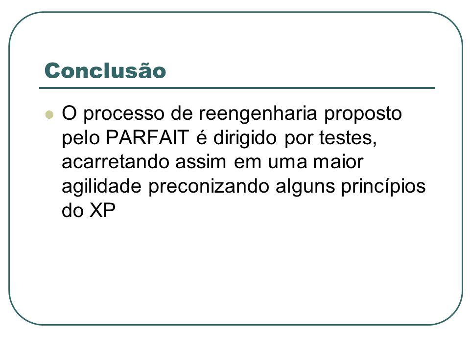 Conclusão O processo de reengenharia proposto pelo PARFAIT é dirigido por testes, acarretando assim em uma maior agilidade preconizando alguns princípios do XP