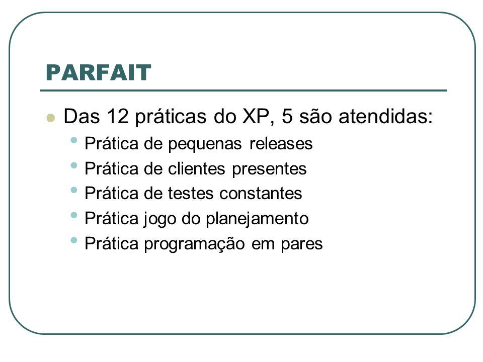 PARFAIT Das 12 práticas do XP, 5 são atendidas: Prática de pequenas releases Prática de clientes presentes Prática de testes constantes Prática jogo do planejamento Prática programação em pares