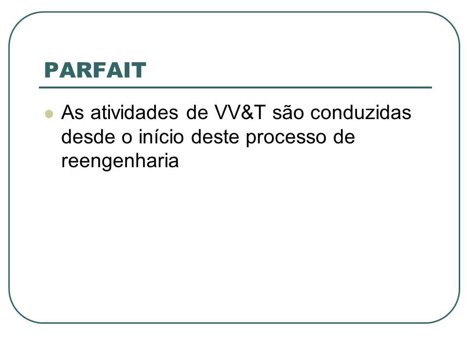 PARFAIT As atividades de VV&T são conduzidas desde o início deste processo de reengenharia