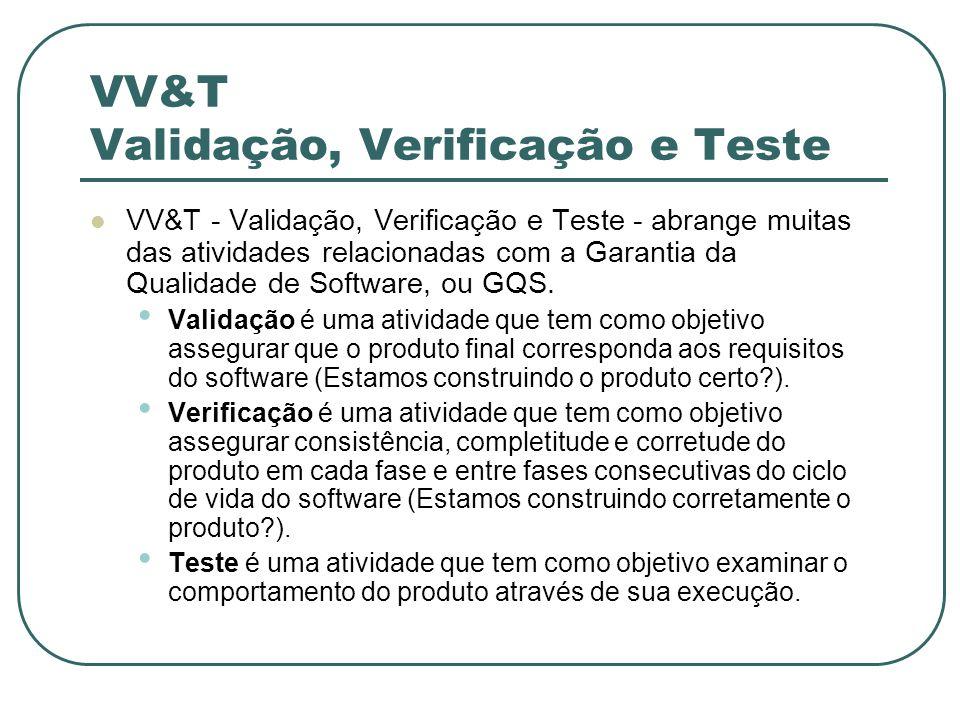 VV&T Validação, Verificação e Teste VV&T - Validação, Verificação e Teste - abrange muitas das atividades relacionadas com a Garantia da Qualidade de Software, ou GQS.