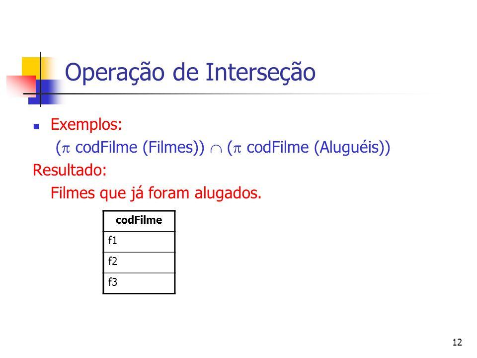 12 Operação de Interseção Exemplos: ( codFilme (Filmes)) ( codFilme (Aluguéis)) Resultado: Filmes que já foram alugados. codFilme f1 f2 f3