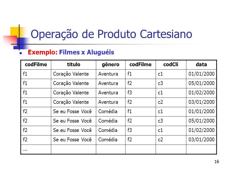 16 Operação de Produto Cartesiano Exemplo: Filmes x Aluguéis codFilmetítulogênerocodFilmecodClidata f1Coração ValenteAventuraf1c101/01/2000 f1Coração