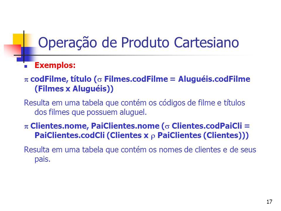 17 Operação de Produto Cartesiano Exemplos: codFilme, título ( Filmes.codFilme = Aluguéis.codFilme (Filmes x Aluguéis)) Resulta em uma tabela que cont