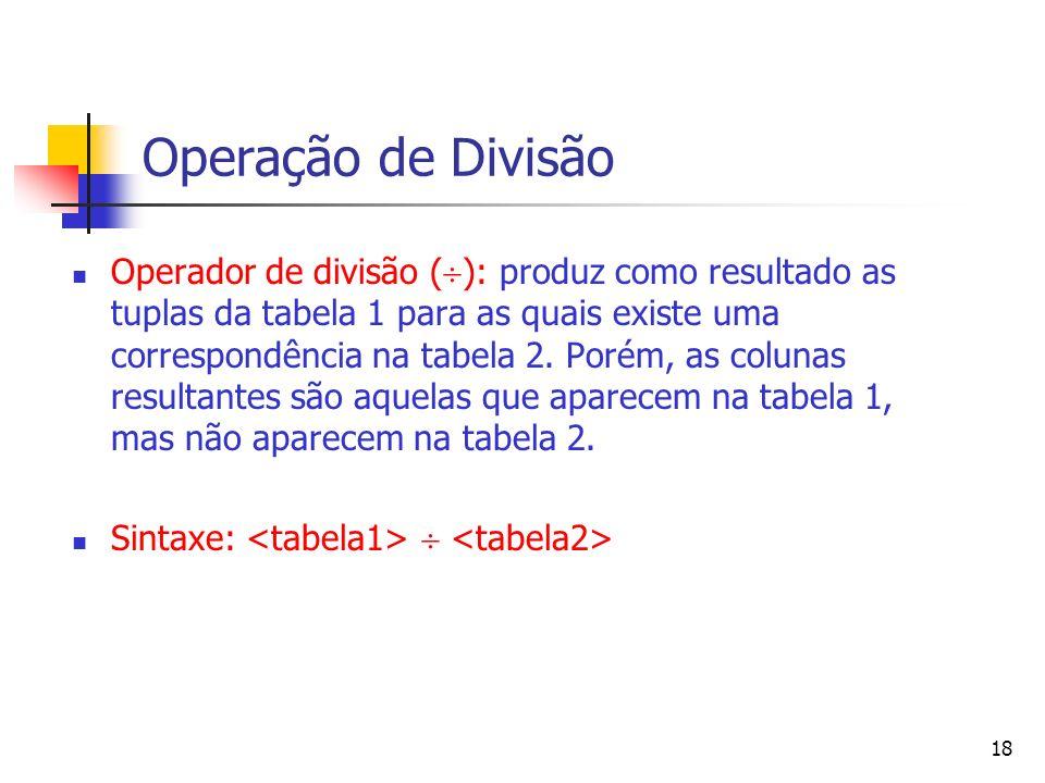 18 Operação de Divisão Operador de divisão ( ): produz como resultado as tuplas da tabela 1 para as quais existe uma correspondência na tabela 2. Poré