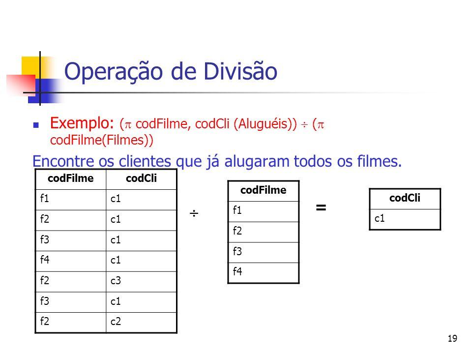 19 Operação de Divisão Exemplo: ( codFilme, codCli (Aluguéis)) ( codFilme(Filmes)) Encontre os clientes que já alugaram todos os filmes. codFilmecodCl