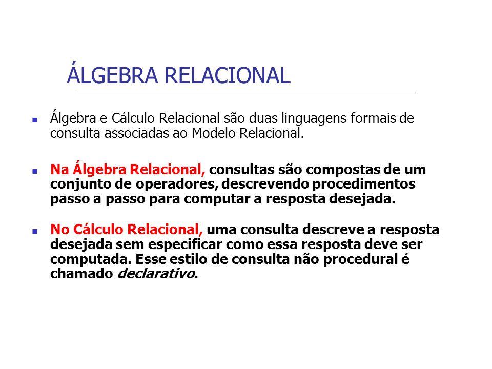 ÁLGEBRA RELACIONAL Álgebra e Cálculo Relacional são duas linguagens formais de consulta associadas ao Modelo Relacional. Na Álgebra Relacional, consul
