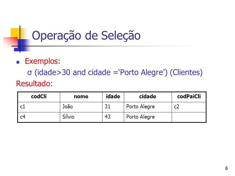 6 Operação de Seleção Exemplos: σ (idade>30 and cidade =Porto Alegre) (Clientes) Resultado: codClinomeidadecidadecodPaiCli c1João31Porto Alegrec2 c4Sí