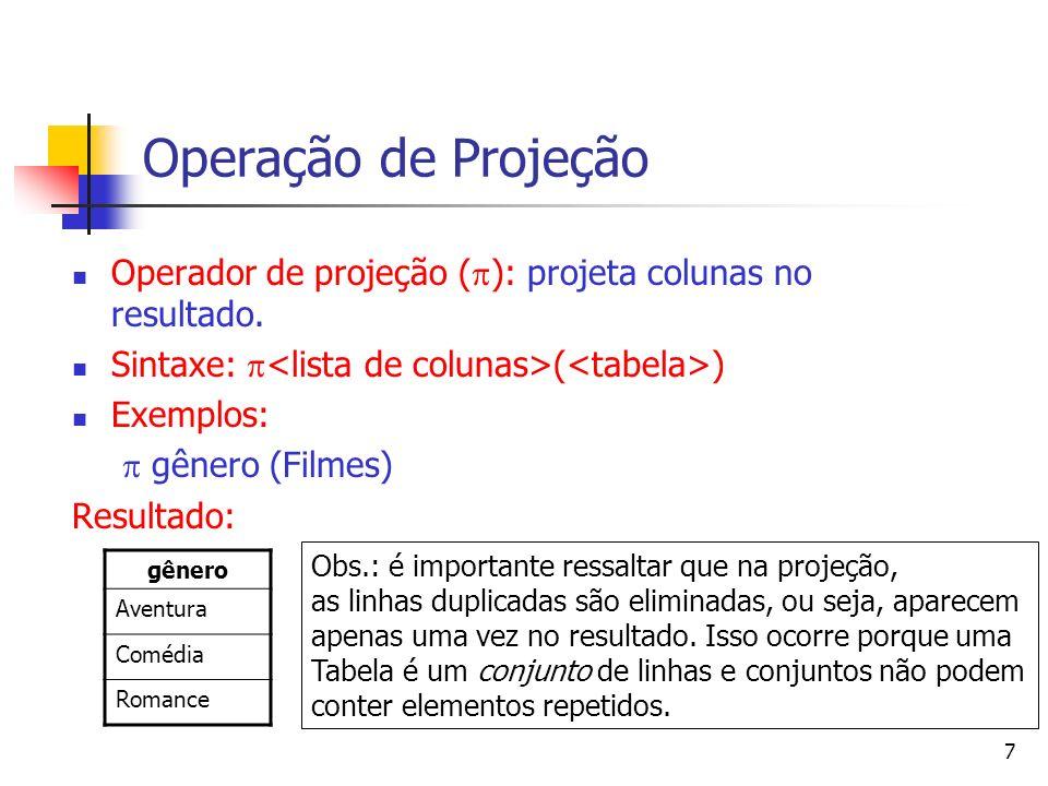 7 Operação de Projeção Operador de projeção ( ): projeta colunas no resultado. Sintaxe: ( ) Exemplos: gênero (Filmes) Resultado: gênero Aventura Coméd