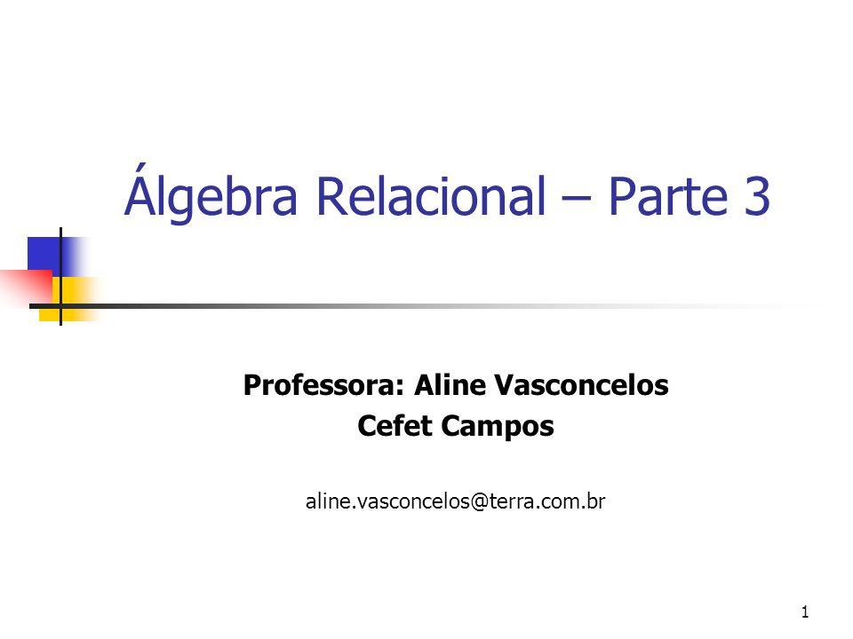 1 Álgebra Relacional – Parte 3 Professora: Aline Vasconcelos Cefet Campos aline.vasconcelos@terra.com.br