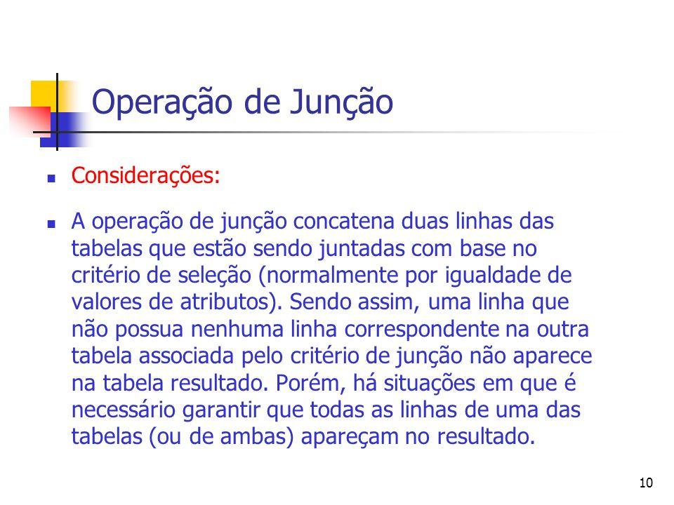 10 Operação de Junção Considerações: A operação de junção concatena duas linhas das tabelas que estão sendo juntadas com base no critério de seleção (