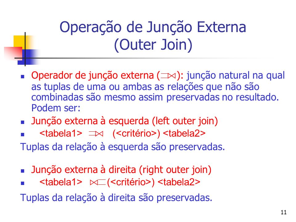 11 Operação de Junção Externa (Outer Join) Operador de junção externa ( ): junção natural na qual as tuplas de uma ou ambas as relações que não são co