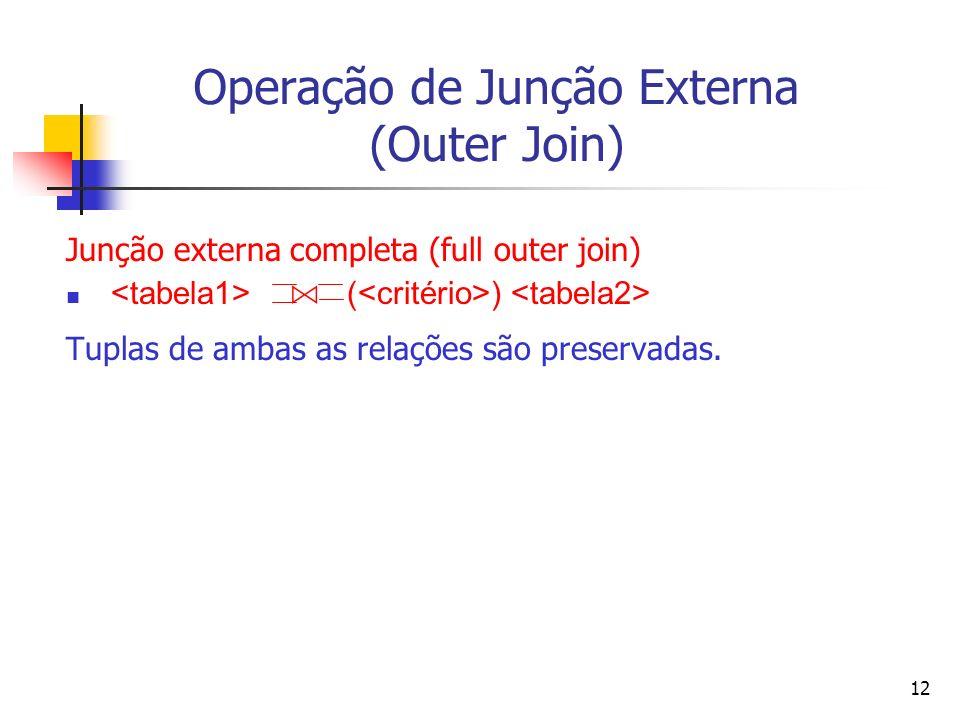 12 Operação de Junção Externa (Outer Join) Junção externa completa (full outer join) ( ) Tuplas de ambas as relações são preservadas.