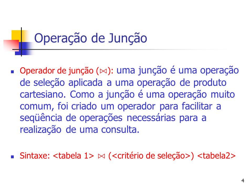 4 Operação de Junção Operador de junção ( ): uma junção é uma operação de seleção aplicada a uma operação de produto cartesiano. Como a junção é uma o