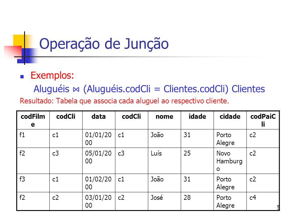 5 Operação de Junção Exemplos: Aluguéis (Aluguéis.codCli = Clientes.codCli) Clientes Resultado: Tabela que associa cada aluguel ao respectivo cliente.