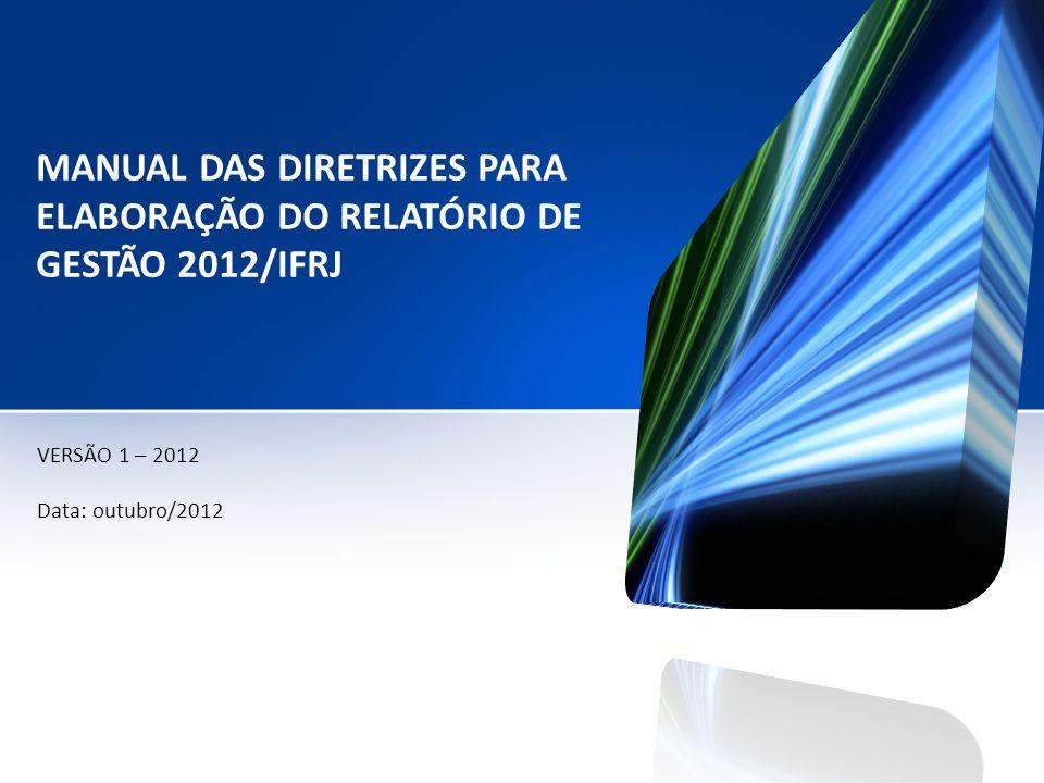 MANUAL DAS DIRETRIZES PARA ELABORAÇÃO DO RELATÓRIO DE GESTÃO 2012/IFRJ VERSÃO 1 – 2012 Data: outubro/2012