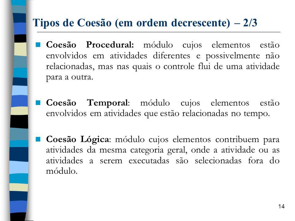 14 Tipos de Coesão (em ordem decrescente) – 2/3 Coesão Procedural: módulo cujos elementos estão envolvidos em atividades diferentes e possivelmente nã