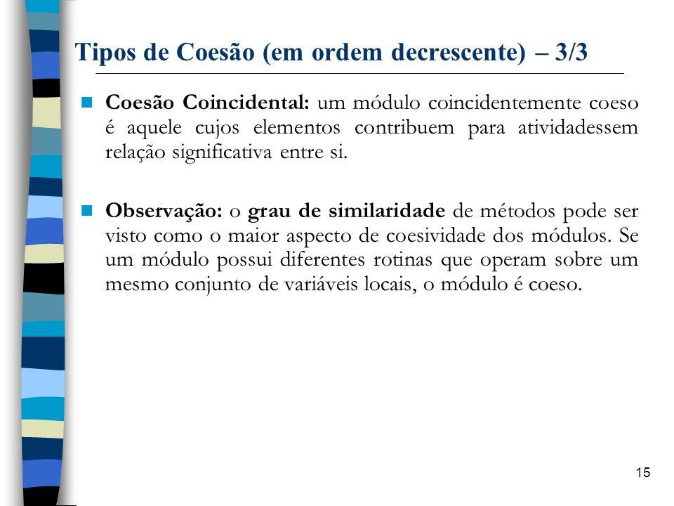15 Tipos de Coesão (em ordem decrescente) – 3/3 Coesão Coincidental: um módulo coincidentemente coeso é aquele cujos elementos contribuem para ativida