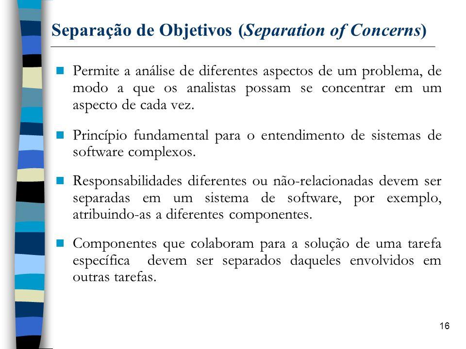 16 Separação de Objetivos (Separation of Concerns) Permite a análise de diferentes aspectos de um problema, de modo a que os analistas possam se conce
