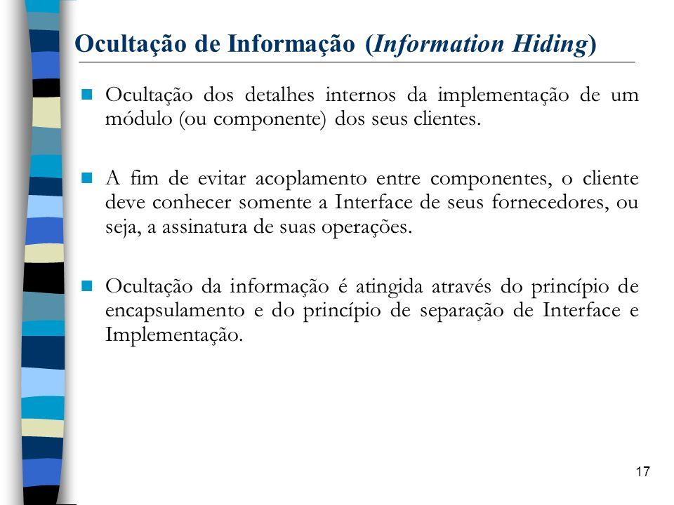 17 Ocultação de Informação (Information Hiding) Ocultação dos detalhes internos da implementação de um módulo (ou componente) dos seus clientes. A fim