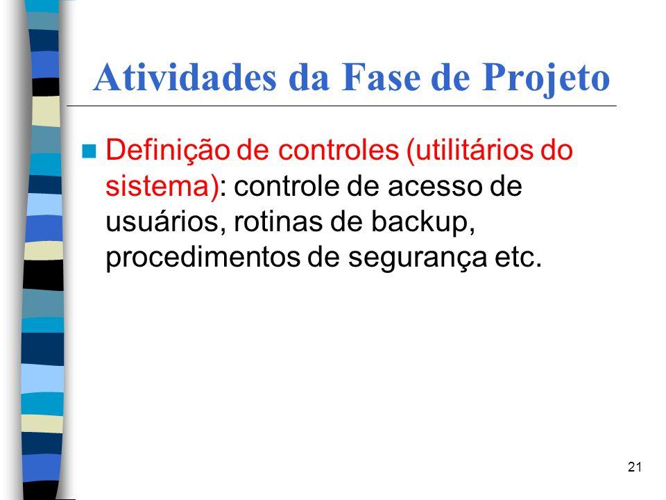 21 Atividades da Fase de Projeto Definição de controles (utilitários do sistema): controle de acesso de usuários, rotinas de backup, procedimentos de